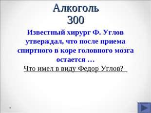 Алкоголь 300 Известный хирург Ф. Углов утверждал, что после приема спиртного