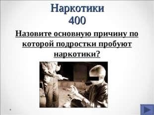 Наркотики 400 Назовите основную причину по которой подростки пробуют наркотики?