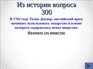 Из истории вопроса 300 В 1762 году Томас Доувер, английский врач, начинает ис