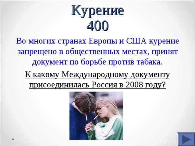 Курение 400 Во многих странах Европы и США курение запрещено в общественных м...
