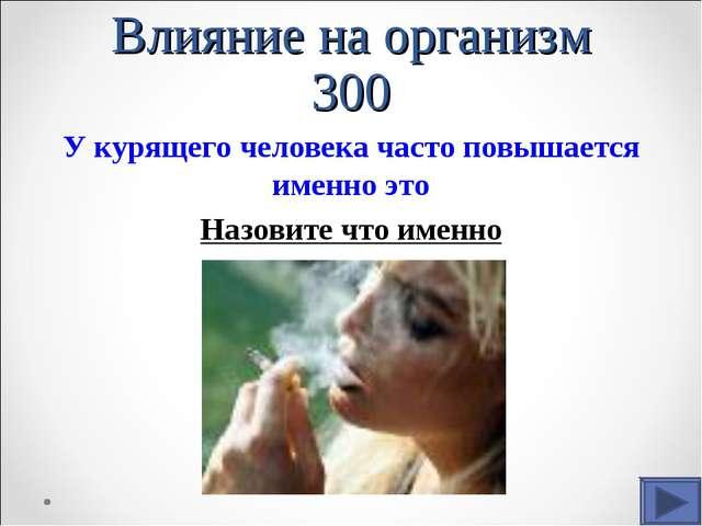 Влияние на организм 300 У курящего человека часто повышается именно это Назов...
