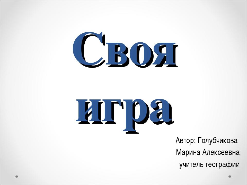 Своя игра Автор: Голубчикова Марина Алексеевна учитель географии