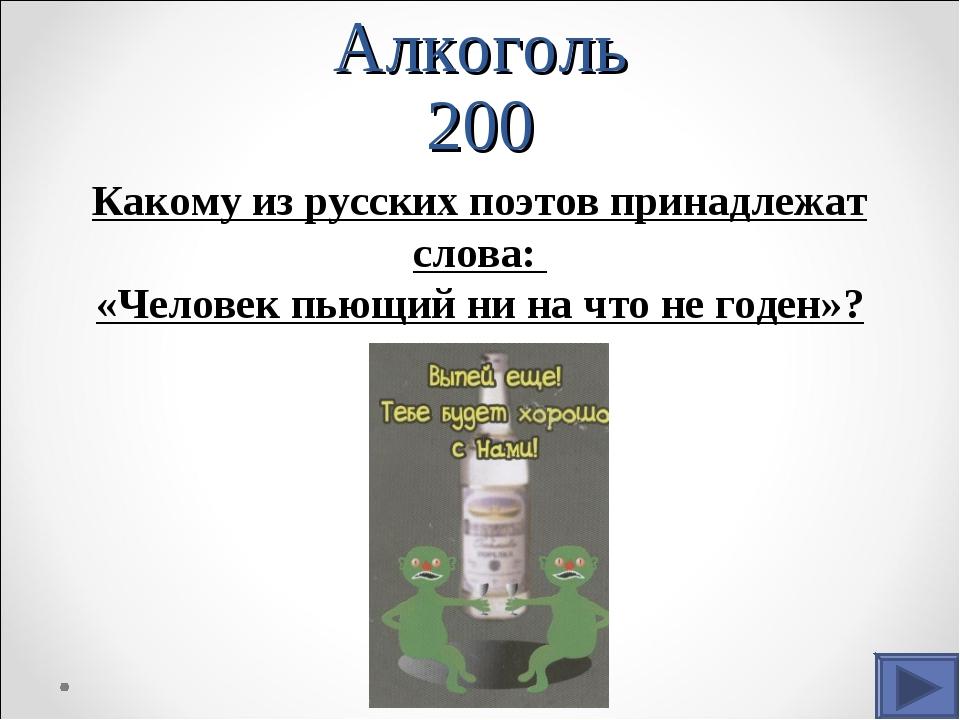 Алкоголь 200 Какому из русских поэтов принадлежат слова: «Человек пьющий ни н...