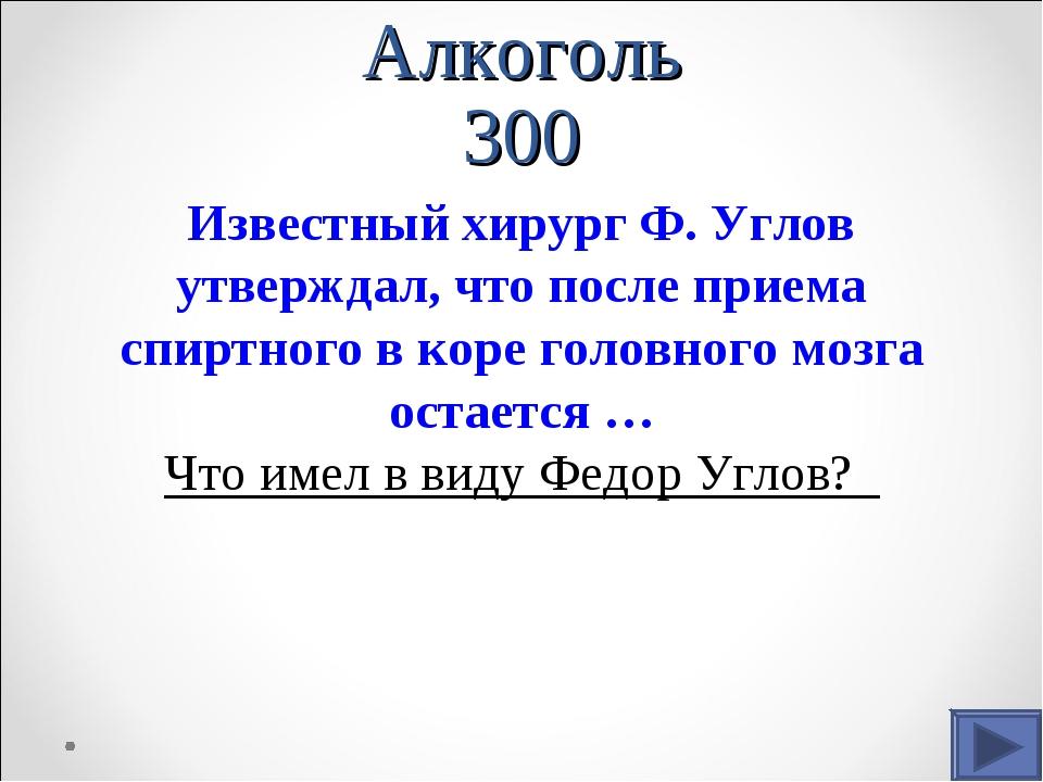 Алкоголь 300 Известный хирург Ф. Углов утверждал, что после приема спиртного...