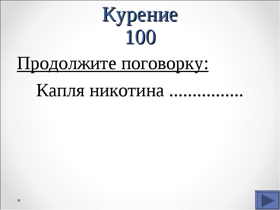 Курение 100 Продолжите поговорку: Капля никотина ................