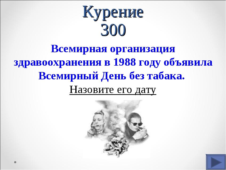Курение 300 Всемирная организация здравоохранения в 1988 году объявила Всемир...