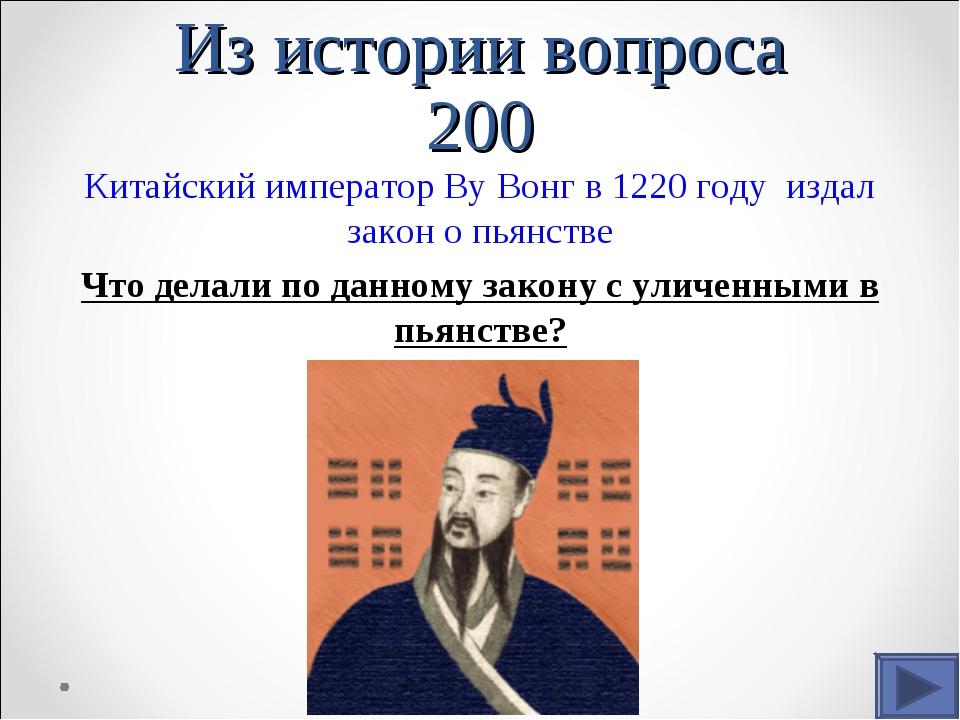Из истории вопроса 200 Китайский император Ву Вонг в 1220 году издал закон о...