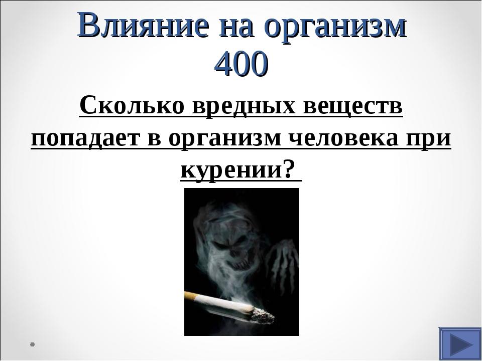 Влияние на организм 400 Сколько вредных веществ попадает в организм человека...