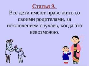 Статья 9. Все дети имеют право жить со своими родителями, за исключением случ