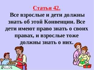 Статья 42. Все взрослые и дети должны знать об этой Конвенции. Все дети имею