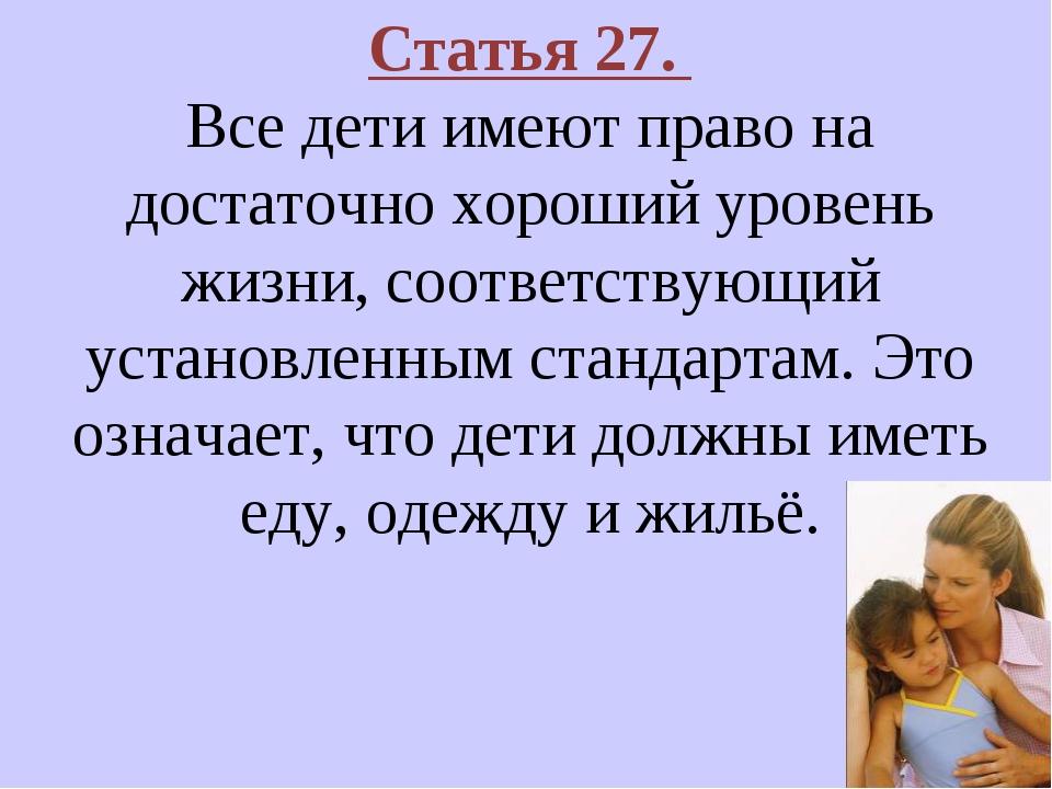 Статья 27. Все дети имеют право на достаточно хороший уровень жизни, соответс...