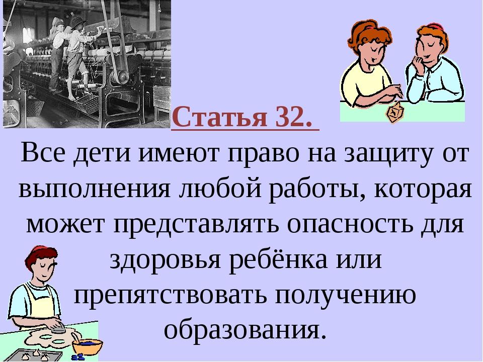 Статья 32. Все дети имеют право на защиту от выполнения любой работы, которая...