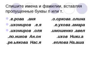 Спишите имена и фамилии, вставляя пропущенные буквы п или т. .е.рова .аня .о.