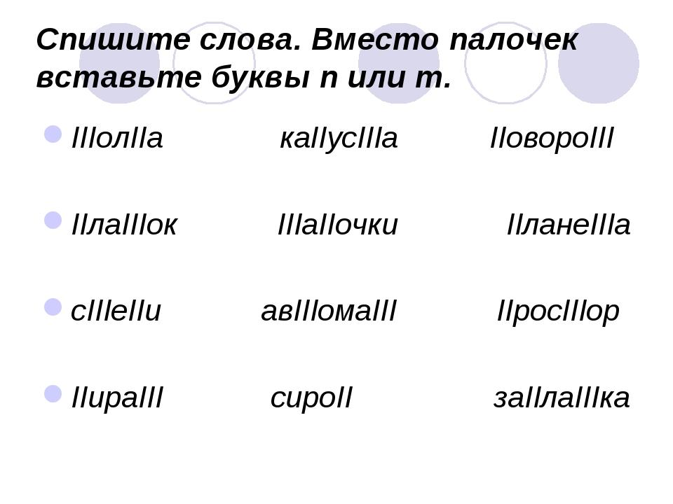 Спишите слова. Вместо палочек вставьте буквы п или т. IIIолIIа каIIусIIIа IIо...