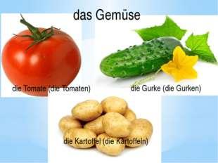die Kartoffel (die Kartoffeln) die Tomate (die Tomaten) die Gurke (die Gurken