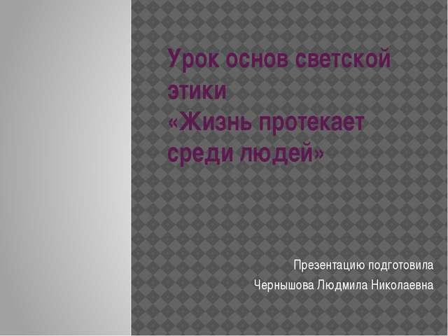 Урок основ светской этики «Жизнь протекает среди людей» Презентацию подготови...
