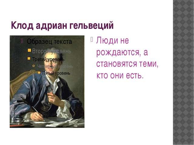 Клод адриан гельвеций Люди не рождаются, а становятся теми, кто они есть.