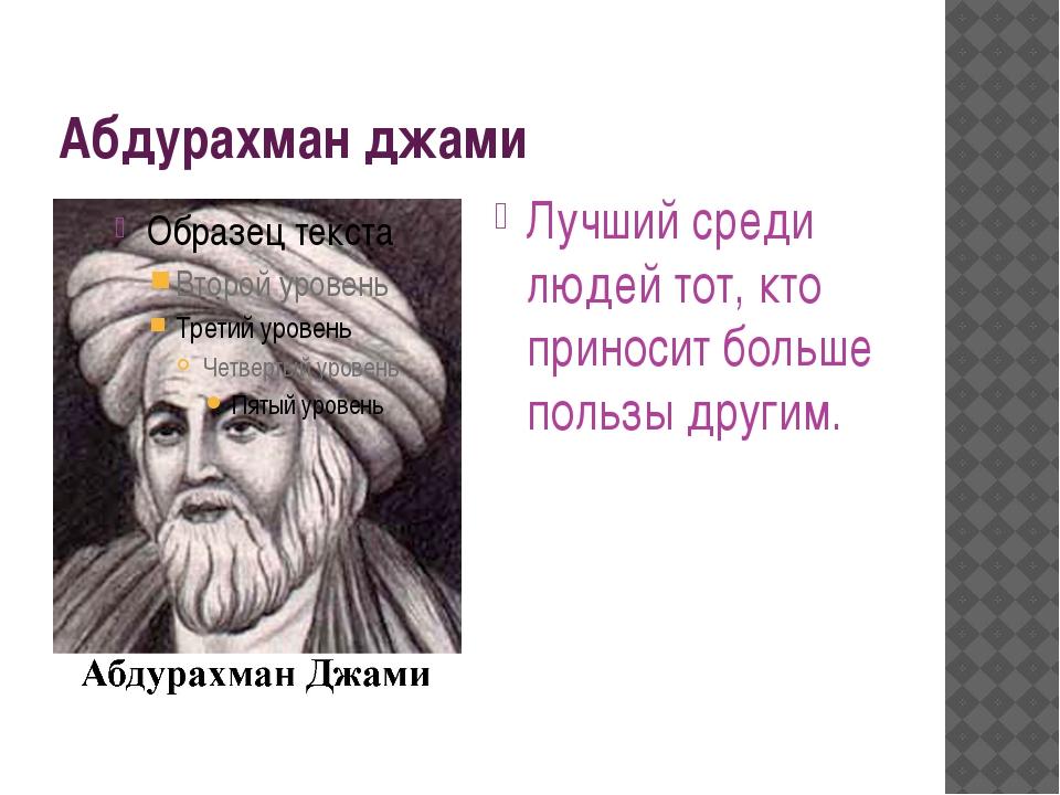 Абдурахман джами Лучший среди людей тот, кто приносит больше пользы другим.