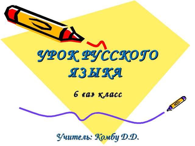 УРОК РУССКОГО ЯЗЫКА 6 «а» класс Учитель: Комбу Д.Д.