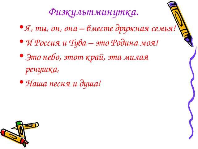 Физкультминутка. Я, ты, он, она – вместе дружная семья! И Россия и Тува – это...