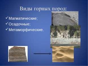 Виды горных пород: Магматические; Осадочные; Метаморфические.