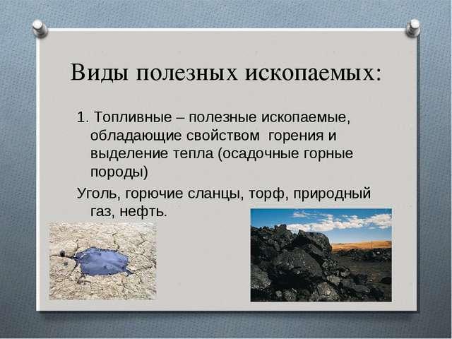 Виды полезных ископаемых: 1. Топливные – полезные ископаемые, обладающие свой...