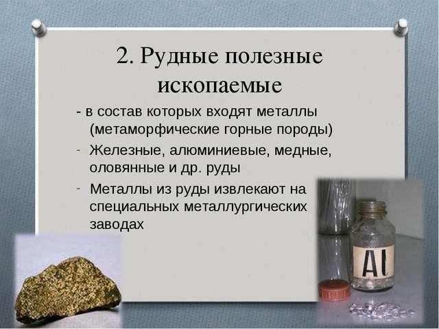 2. Рудные полезные ископаемые - в состав которых входят металлы (метаморфичес...