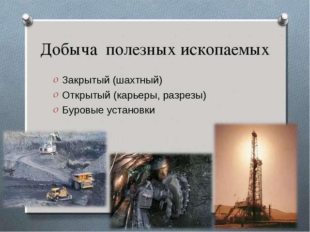 Добыча полезных ископаемых Закрытый (шахтный) Открытый (карьеры, разрезы) Бур...