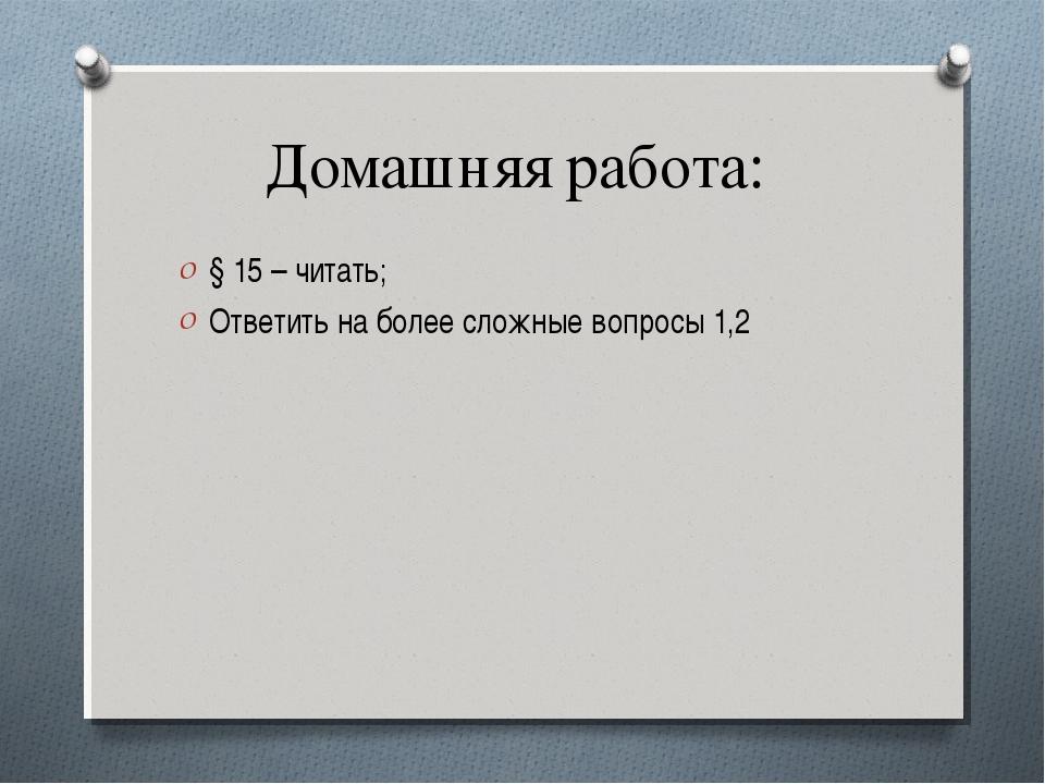 Домашняя работа: § 15 – читать; Ответить на более сложные вопросы 1,2