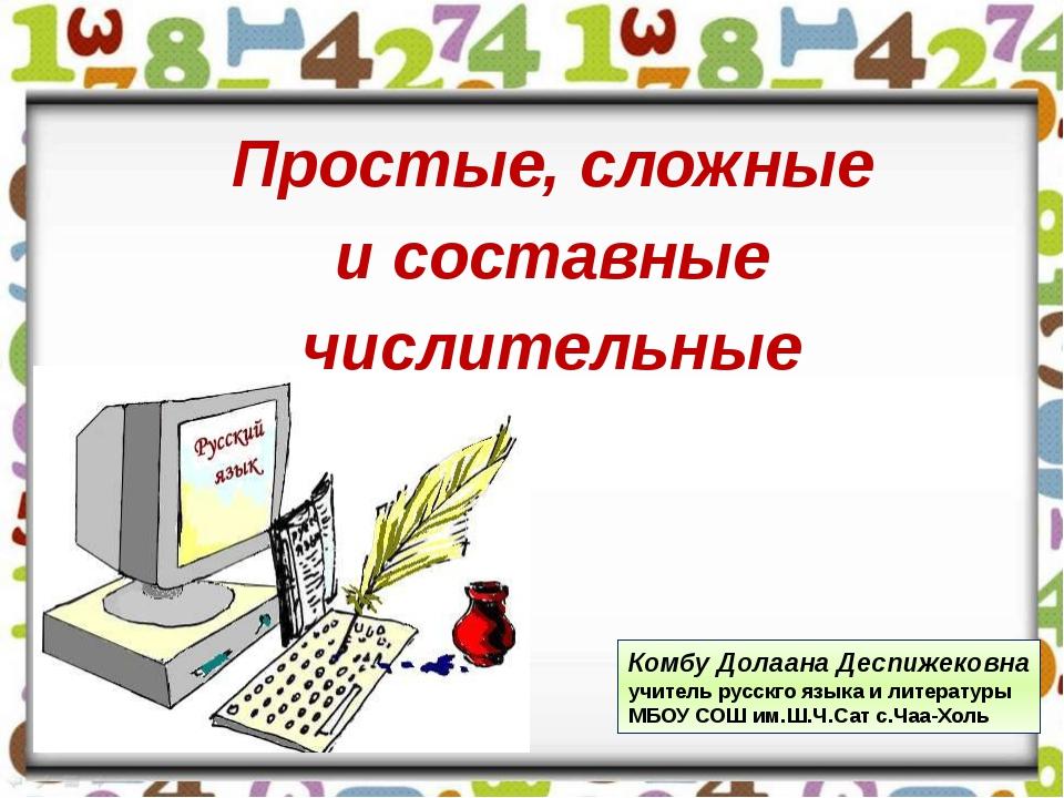 Простые, сложные и составные числительные Комбу Долаана Деспижековна учитель...