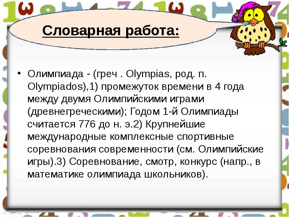 Словарная работа: Олимпиада - (греч . Olympias, род. п. Olympiados),1) промеж...
