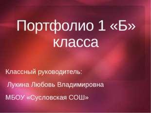 Портфолио 1 «Б» класса Классный руководитель: Лукина Любовь Владимировна МБОУ