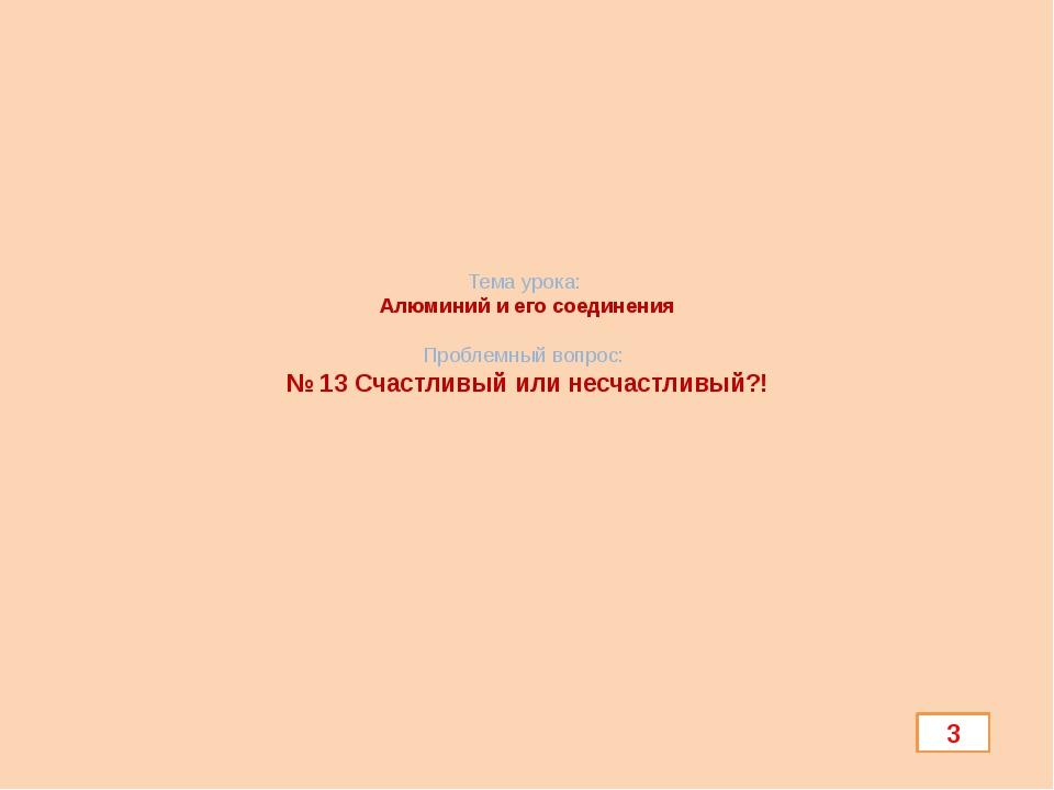 Тема урока: Алюминий и его соединения Проблемный вопрос: № 13 Счастливый или...