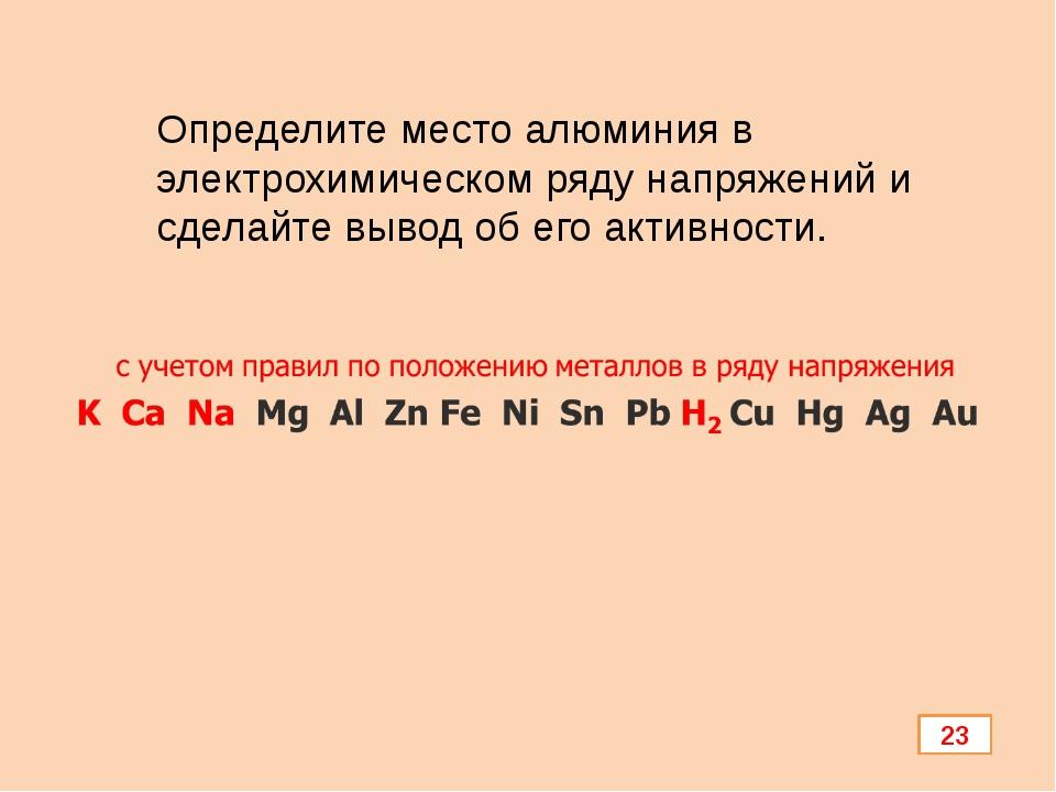 Определите место алюминия в электрохимическом ряду напряжений и сделайте выво...