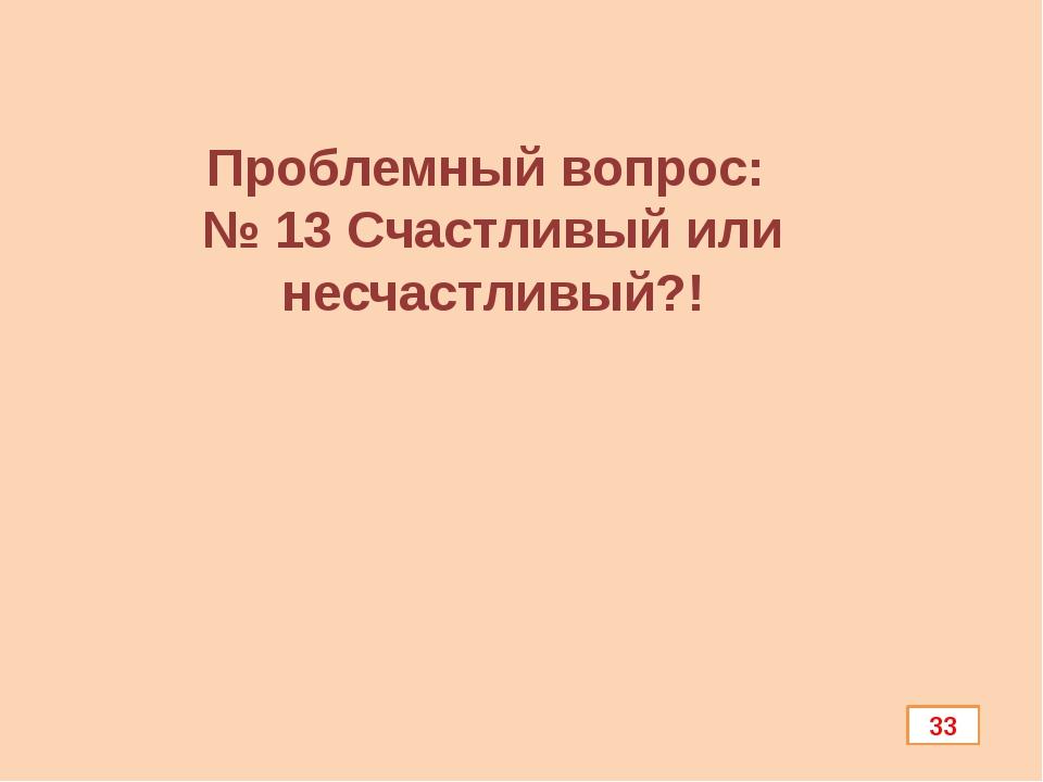 Проблемный вопрос: № 13 Счастливый или несчастливый?! 33