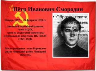 Пётр Иванович Смородин Январь 1897 – 25 февраля 1939 гг. советский партийный