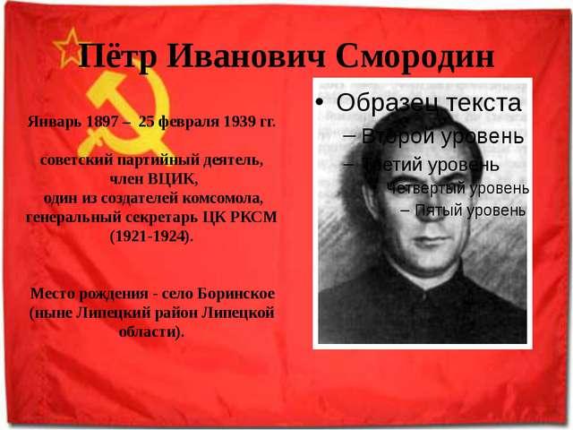 Пётр Иванович Смородин Январь 1897 – 25 февраля 1939 гг. советский партийный...