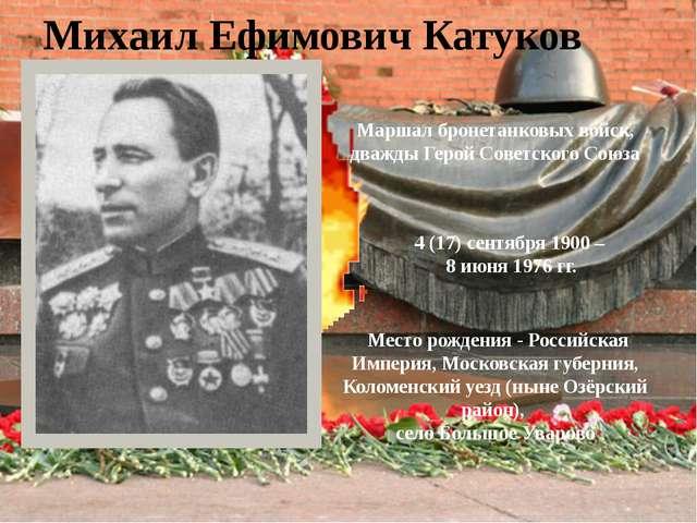 Михаил Ефимович Катуков Маршал бронетанковых войск, дважды Герой Советского...