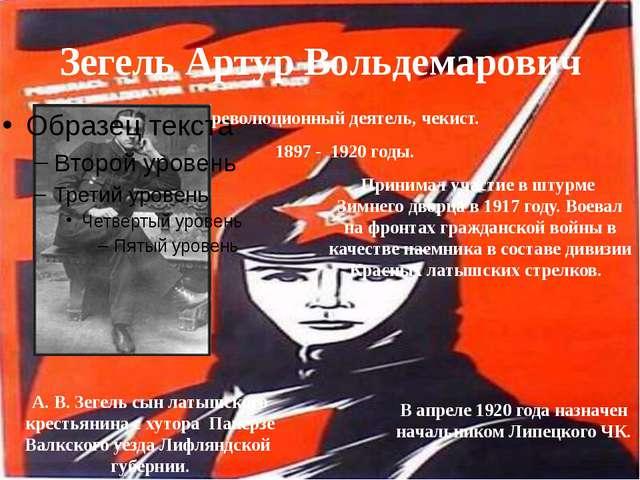 Зегель Артур Вольдемарович революционный деятель, чекист. 1897 - 1920 годы. П...
