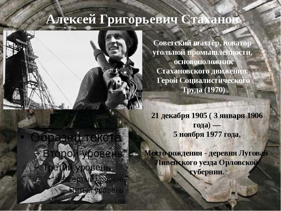 Алексей Григорьевич Стаханов 21декабря 1905 ( 3 января 1906 года)— 5 ноябр...