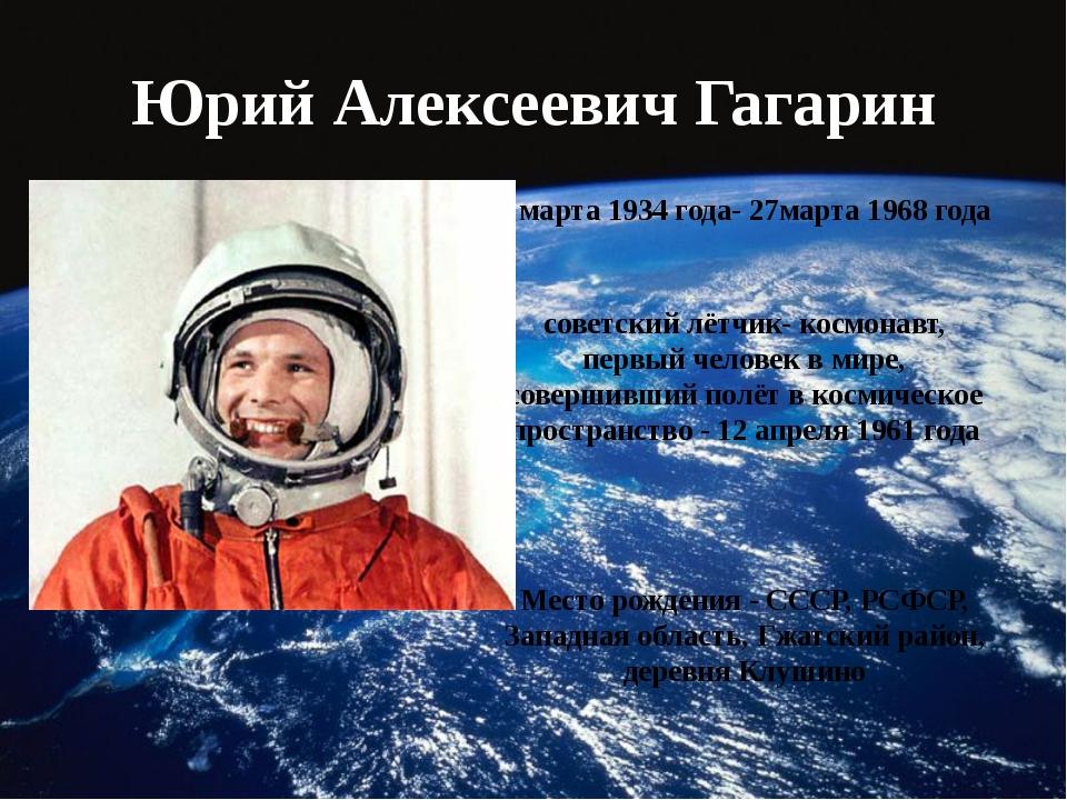 Юрий Алексеевич Гагарин 9 марта 1934 года- 27марта 1968 года советский лётчик...