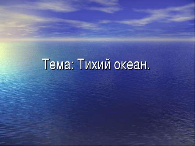 Тема: Тихий океан.