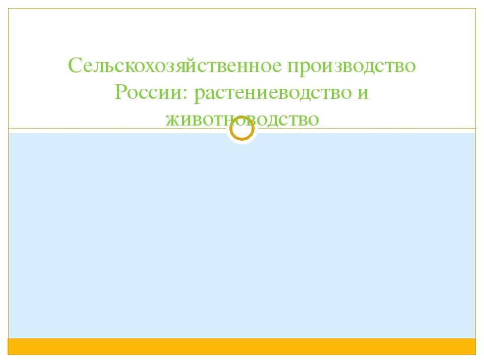 Сельскохозяйственное производство России: растениеводство и животноводство