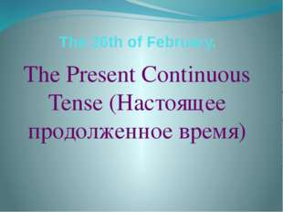 The 26th of February. The Present Continuous Tense (Настоящее продолженное вр