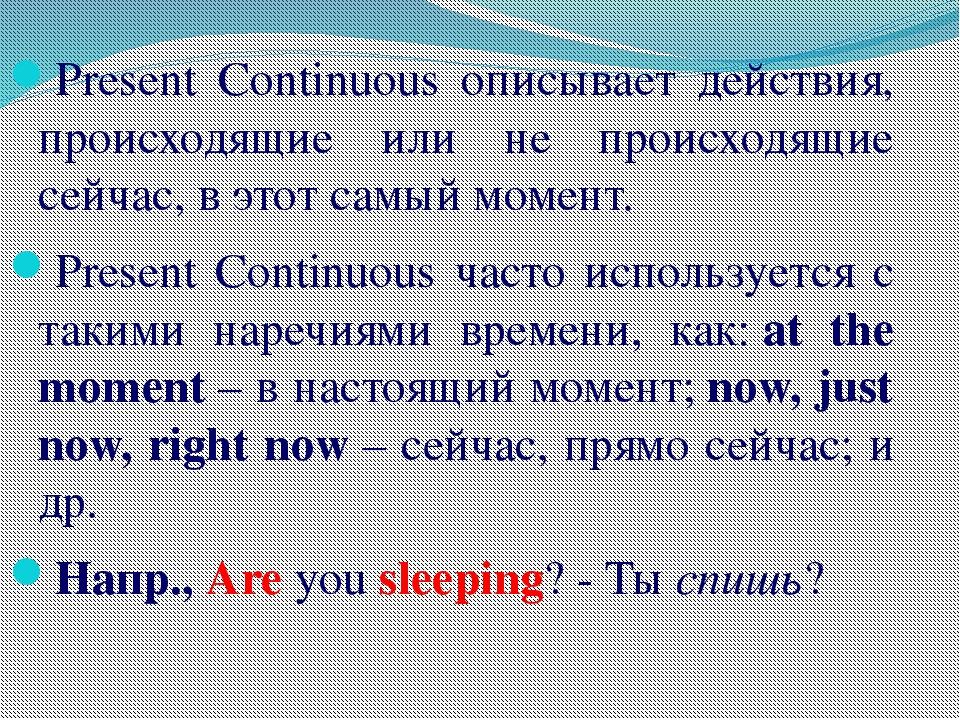 Present Continuous описывает действия, происходящие или не происходящие сейча...