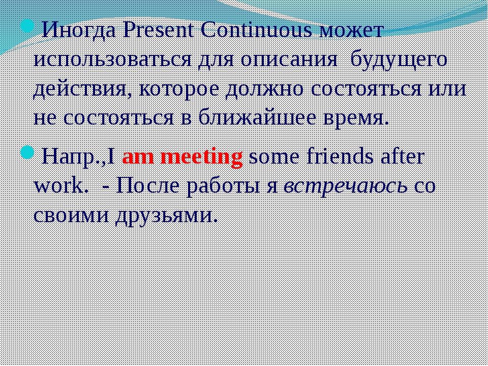 Иногда Present Continuous может использоваться для описания будущего действия...