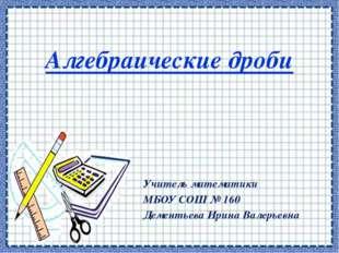 Алгебраические дроби Учитель математики МБОУ СОШ № 160 Дементьева Ирина Валер