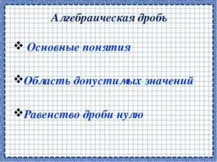 Алгебраическая дробь Основные понятия Область допустимых значений Равенство д