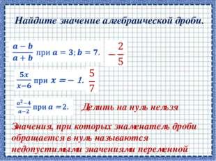 Найдите значение алгебраической дроби.      Делить на нуль нельзя Значен
