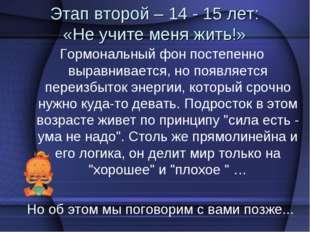 Этап второй – 14 - 15 лет: «Не учите меня жить!» Гормональный фон постепенно